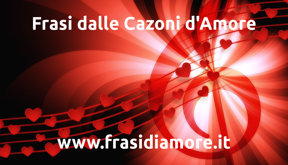 Frasi dalle Canzoni d'Amore - www.frasidiamore.it